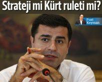 "HDP'nin stratejik oyunu mu, ""Kürt ruleti"" mi?"