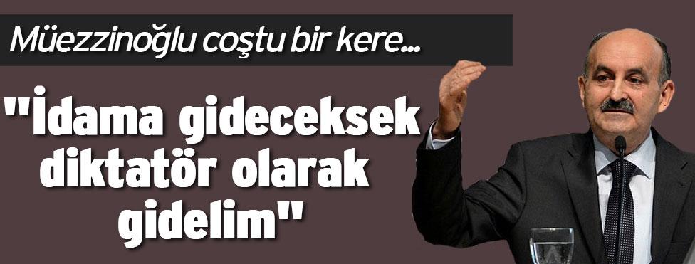 """""""İdam edileceksek diktatör olarak edilelim"""""""