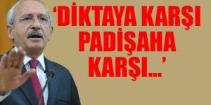 Kılıçdaroğlu: Diktaya karşı, padişaha karşı…