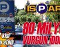 İSPARK'ta 90 milyonluk vurgun iddiası.